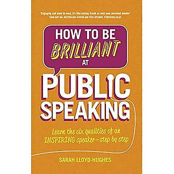 How to be Brilliant at Public Speaking: Learn the Six Qualities of an Inspiring Speaker - Step by Step