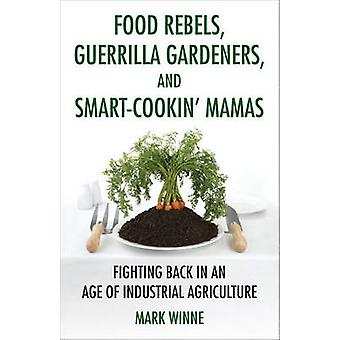 Food Rebels Guerrilla Gardeners and SmartCookin Mamas Fighting Back in an Age of Industrial Agriculture by Winne & Mark