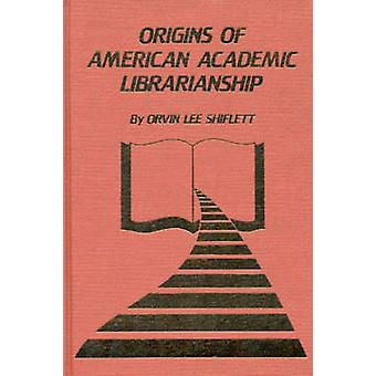 The Origins of American Academic Librarianship by Shiflett & Orvin Lee