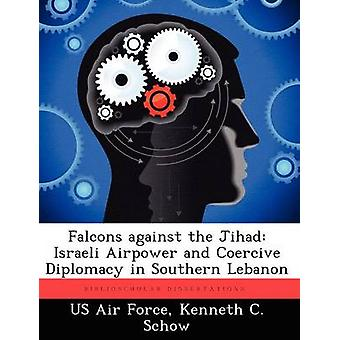 Falcons Against the Jihad Israeli Airpower and Coercive Diplomacy in Southern Lebanon by Schow & Kenneth C.