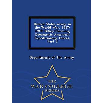 United States Army in the World War 19171919 PolicyForming Documents American Expeditionary Forces Part 3  War College Series by Department of the Army