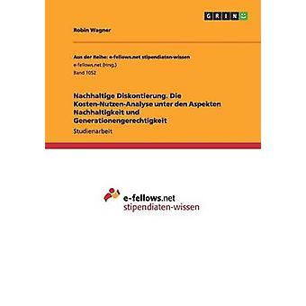Nachhaltige Diskontierung. Die KostenNutzenAnalyse unter den Aspekten Nachhaltigkeit und Generationengerechtigkeit by Wagner & Robin