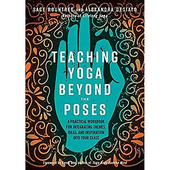 Teaching Yoga Beyond the Poses: A Practical Workbook� for Integrating Themes, Ideas, and Inspiration into� Your Class