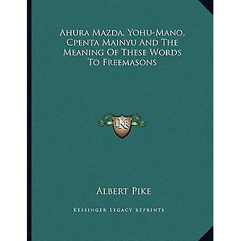 Ahura Mazda - Yohu-Mano - Cpenta Mainyu and the Meaning of These Word