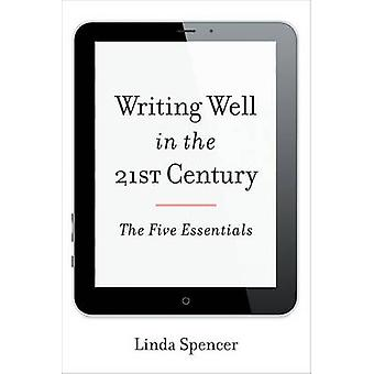 Writing Well in the 21st Century - The Five Essentials by Linda Spence