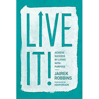 Live it! - Achieve Success by Living with Purpose by Jairek Robbins -