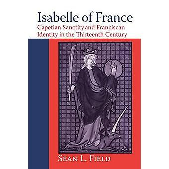 Isabelle of France Capetian Sanctity and Franciscan Identity in the Thirteenth Century by Field & Sean L.