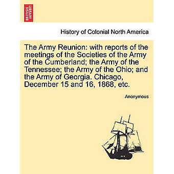 The Army Reunion with reports of the meetings of the Societies of the Army of the Cumberland the Army of the Tennessee the Army of the Ohio and the Army of Georgia. Chicago December 15 and 16 18 by Anonymous