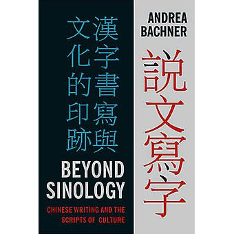 Beyond Sinology - Chinese Writing and the Scripts of Culture by Andrea