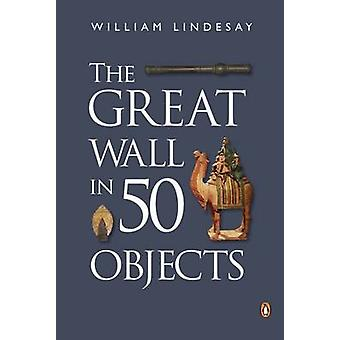 The Great Wall in 50 Objects by William Lindesay - 9780734310484 Book