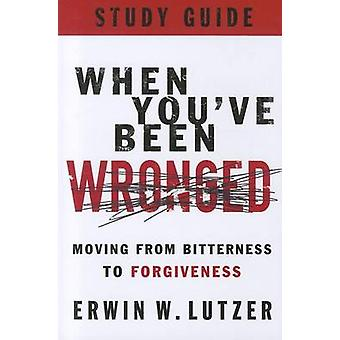 When You've Been Wronged - Moving from Bitterness to Forgiveness by Er