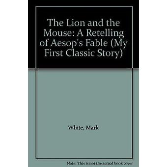 The Lion and the Mouse - A Retelling of Aesop's Fable by Mark White -