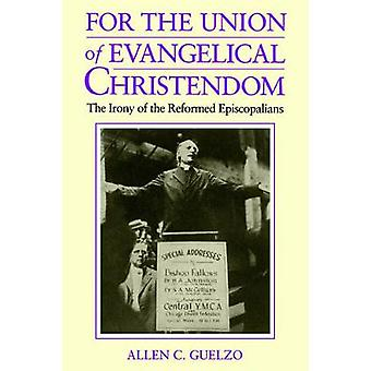 For the Union of Evangelical Christendom The Irony of the Reformed Episcopalians by Guelzo & Allen C.