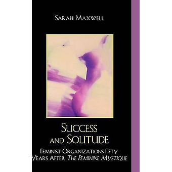 Success and Solitude Feminist Organizations Fifty Years After the Feminine Mystique by Maxwell & Sarah