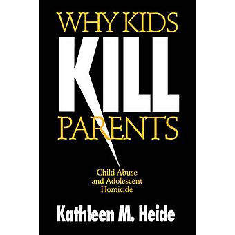 Why Kids Kill Parents Child Abuse and Adolescent Homicide by Heide & Kathleen M.