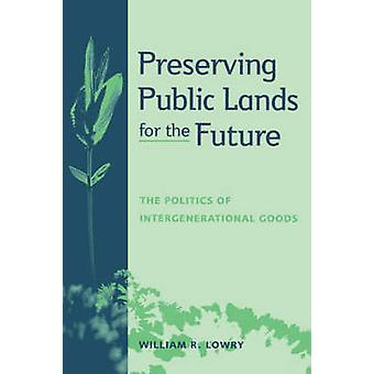 Preserving Public Lands for the Future The Politics of Intergenerational Goods by Lowry & William R.