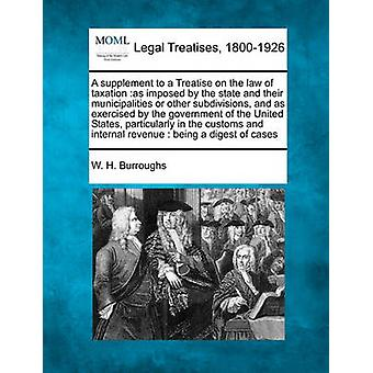 A supplement to a Treatise on the law of taxation as imposed by the state and their municipalities or other subdivisions and as exercised by the government of the United States particularly in the by Burroughs & W. H.