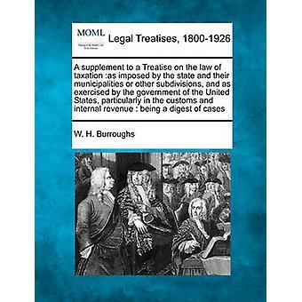 A aanvulling op een verhandeling over de wet van de belastingen zoals opgelegd door de staat en hun gemeenten of andere onderverdelingen en uitgeoefend door de regering van de Verenigde Staten met name in de door Burroughs & W. H.