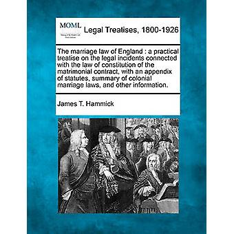 The marriage law of England  a practical treatise on the legal incidents connected with the law of constitution of the matrimonial contract with an appendix of statutes summary of colonial marriage by Hammick & James T.
