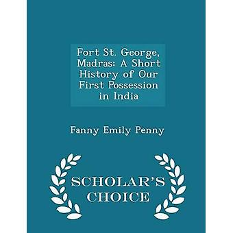 Fort St. George Madras A Short History of Our First Possession in India  Scholars Choice Edition by Penny & Fanny Emily