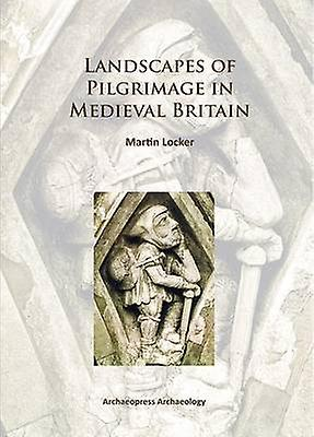 Landscapes of Pilgrimage in Medieval Britain - 2015 by Martin Locker -
