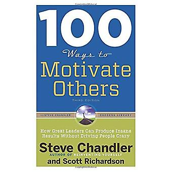 100 Ways To Motivate Others: How Great Leaders Can Produce Insane Results Without Driving People Crazy
