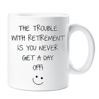 Retirement Mug The Problem With being Retired Is You Never Get A Day Off