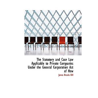 The Statutory and Case Law Applicable to Private Companies Under the General Corporation Act of New by Dill & James Brooks