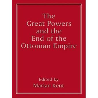 The Great Powers and the End of the Ottoman Empire by Kent & Marian