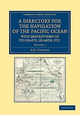A Directory for the Navigation of the Pacific Ocean with Descriptions of Its Coasts Islands Etc.  Volume 1 by Findlay & A. G.