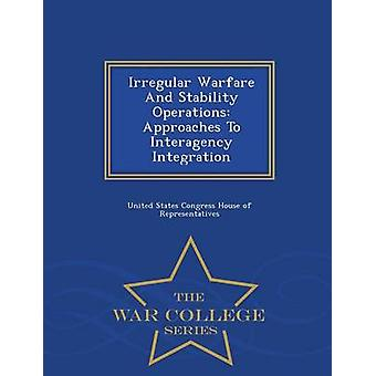 Irregular Warfare And Stability Operations Approaches To Interagency Integration  War College Series by United States Congress House of Represen