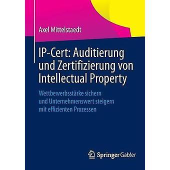 IPCert Auditierung Und Zertifizierung Von Intellectual Property Wettbewerbsstarke Sichern Und Unternehmenswert Steigern Mit Effizienten Prozessen by Mittelstaedt & Axel