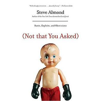 Not That You Asked - Rants - Exploits - and Obsessions by Steve Almond