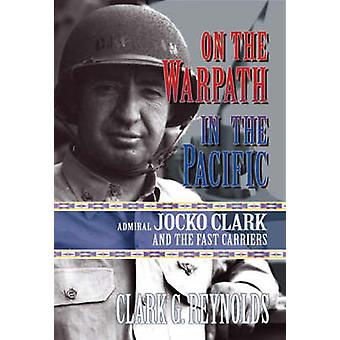 On the Warpath in the Pacific - Admiral Jocko Clark and the Fast Carri