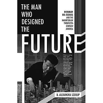 The Man Who Designed The Future - Norman Bel Geddes and the Invention