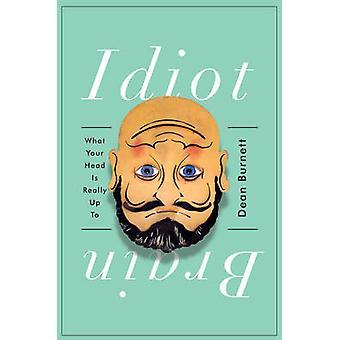 Idiot hjernen - hva hodet er egentlig opp til av Dean Burnett - 9780393