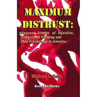 Maximum Distrust Unusual Stories of Injustice, Unbalanced Thinking, and Mob Psychology in Am...