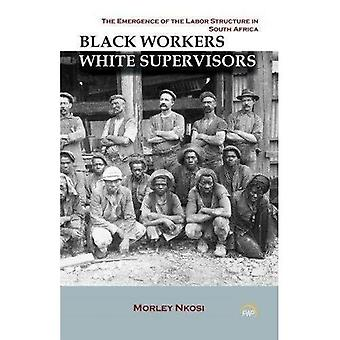 Black Workers White Supervisors: The Emergence Of The Labor Structure In South Africa