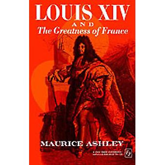 Louis XIV and the Greatness of France by Ashley & Maurice P.
