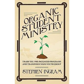 Organic Student Ministry Trash the Prepackaged Programs and Transform Your Youth Group by Ingram & Stephen