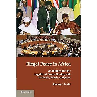 Illegal Peace in Africa An Inquiry Into the Legality of Power Sharing with Warlords Rebels and Junta by Levitt & Jeremy I.