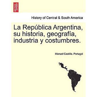 La Repblica Argentina su historia geografa industria y costumbres. by Portugal & Manuel Castilla.