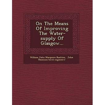 On The Means Of Improving The Watersupply Of Glasgow... by William John Macquorn Rankine