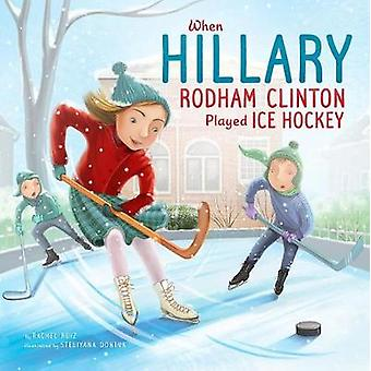 When Hillary Rodham Clinton Played Ice Hockey by Rachel Ruiz - 978151