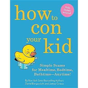 How to Con Your Kid - Simple Scams for Mealtime - Bedtime - Bathtime--