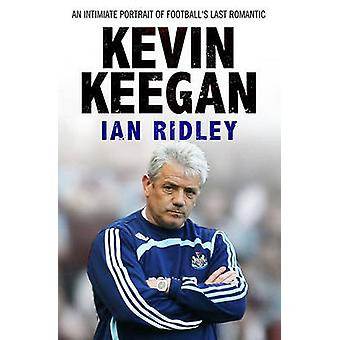 Kevin Keegan - An Intimate Portrait of Football's Last Romantic by Ian