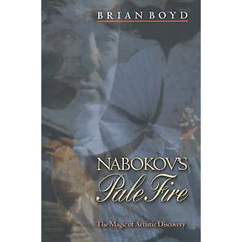Nabokov's  -Pale Fire - - The Magic of Artistic Discovery by Brian Boyd