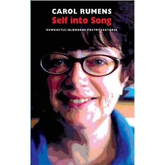 Self into Song - Newcastle/Bloodaxe Poetry Lectures by Carol Rumens -