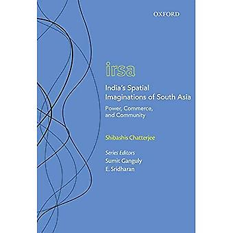 India's Spatial Imaginations� of South Asia: Power, Commerce, and Community (Oxford International Relations in South Asia)