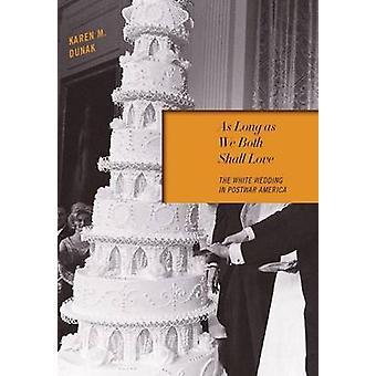 As Long as We Both Shall Love The White Wedding in Postwar America by Dunak & Karen M.